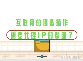 互联网的哪些操作需要IP代理的帮助?