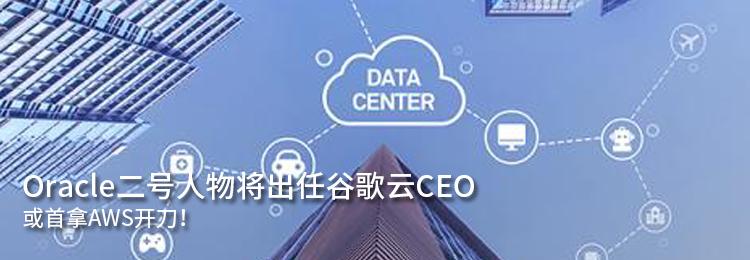 Oracle二号人物将出任谷歌云CEO,天天娱乐大厅下载或首拿AWS开刀!